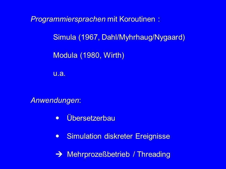Programmiersprachen mit Koroutinen : Simula (1967, Dahl/Myhrhaug/Nygaard) Modula (1980, Wirth) u.a. Anwendungen:  Übersetzerbau  Simulation diskrete