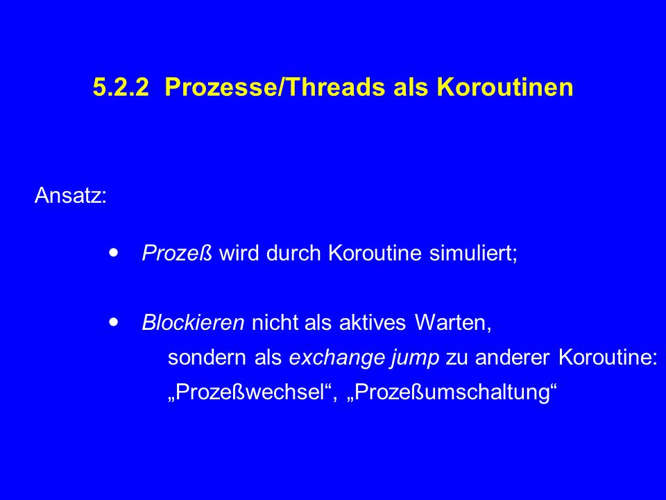 5.2.2 Prozesse/Threads als Koroutinen Ansatz:  Prozeß wird durch Koroutine simuliert;  Blockieren nicht als aktives Warten, sondern als exchange jum