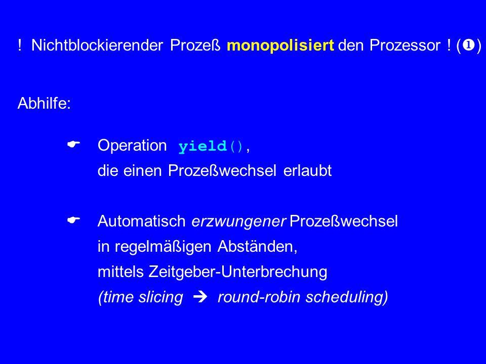 ! Nichtblockierender Prozeß monopolisiert den Prozessor ! (  ) Abhilfe:  Operation yield(), die einen Prozeßwechsel erlaubt  Automatisch erzwunge