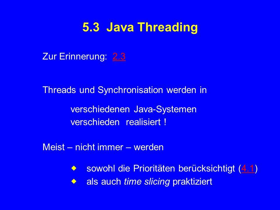 5.3 Java Threading Zur Erinnerung: 2.32.3 Threads und Synchronisation werden in verschiedenen Java-Systemen verschieden realisiert ! Meist – nicht imm