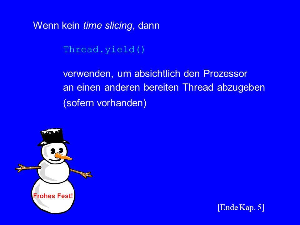 Wenn kein time slicing, dann Thread.yield() verwenden, um absichtlich den Prozessor an einen anderen bereiten Thread abzugeben (sofern vorhanden) [End