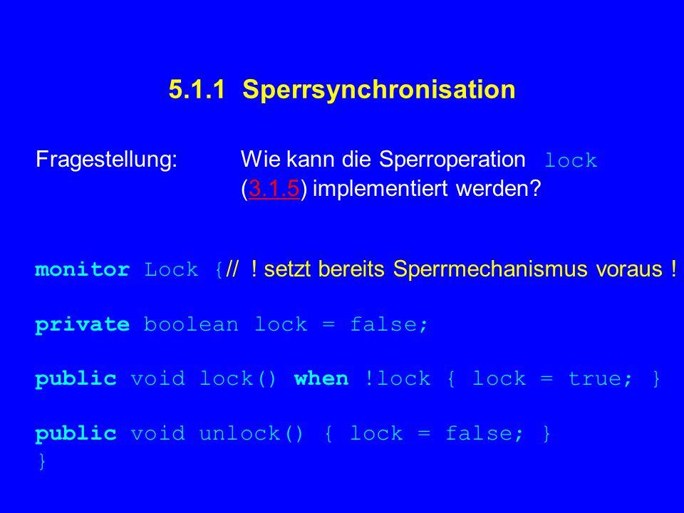 5.1.1 Sperrsynchronisation Fragestellung: Wie kann die Sperroperation lock (3.1.5) implementiert werden?3.1.5 monitor Lock { private boolean lock = fa