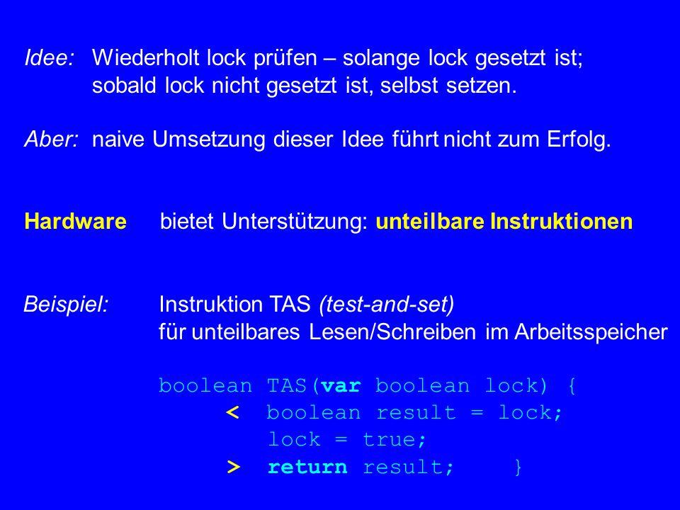 Damit class Lock { private boolean lock = false; public void lock() { while(TAS(lock)) ; } public void unlock() { lock = false; } } Andere unteilbare Operationen ermöglichen ähnliches – z.B.