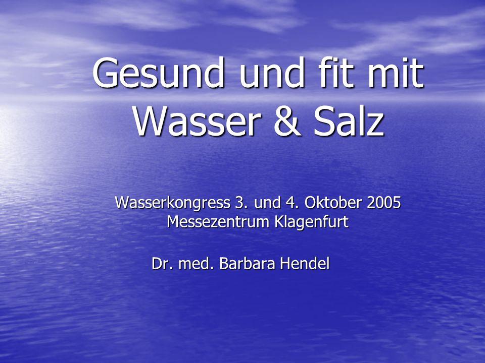 Gesund und fit mit Wasser & Salz Wasserkongress 3. und 4. Oktober 2005 Messezentrum Klagenfurt Dr. med. Barbara Hendel