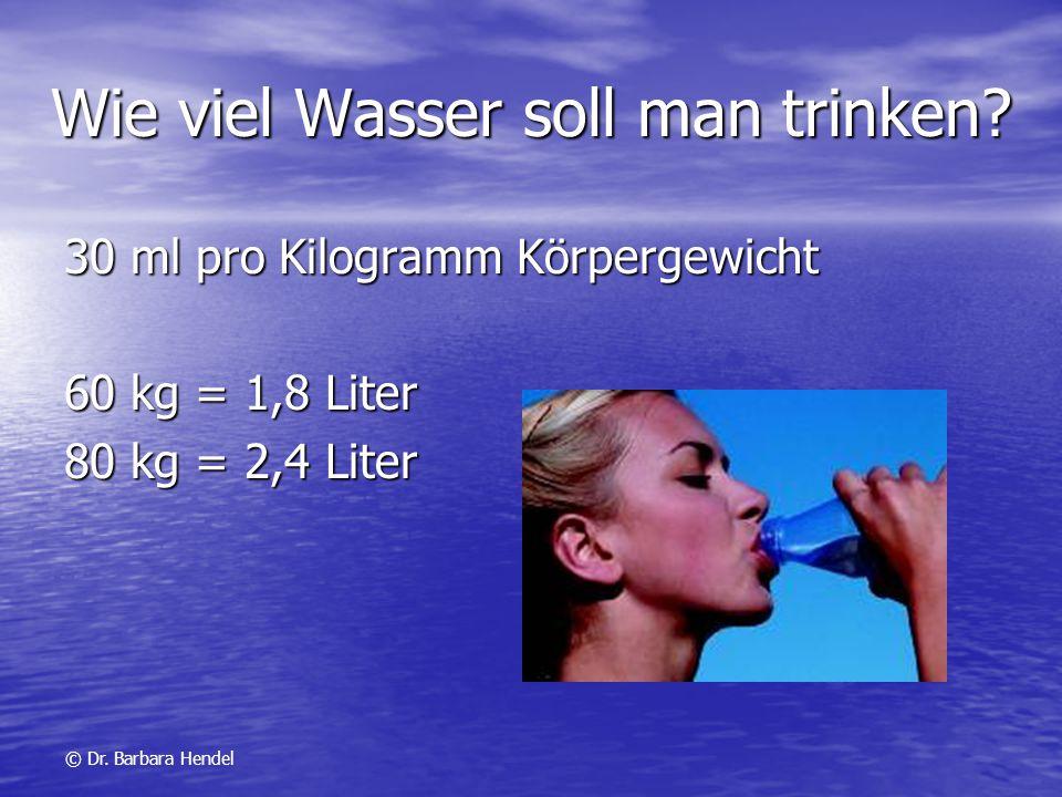 Wie viel Wasser soll man trinken? 30 ml pro Kilogramm Körpergewicht 60 kg = 1,8 Liter 80 kg = 2,4 Liter © Dr. Barbara Hendel