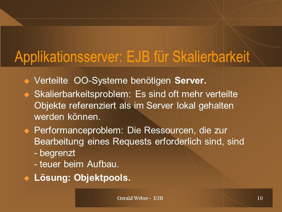 Gerald Weber - EJB 10 Applikationsserver: EJB für Skalierbarkeit  Verteilte OO-Systeme benötigen Server.  Skalierbarkeitsproblem: Es sind oft mehr v