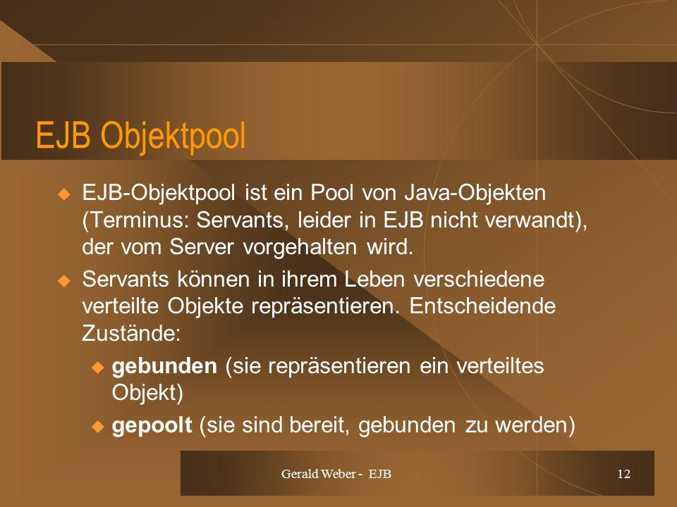 Gerald Weber - EJB 12 EJB Objektpool  EJB-Objektpool ist ein Pool von Java-Objekten (Terminus: Servants, leider in EJB nicht verwandt), der vom Serve