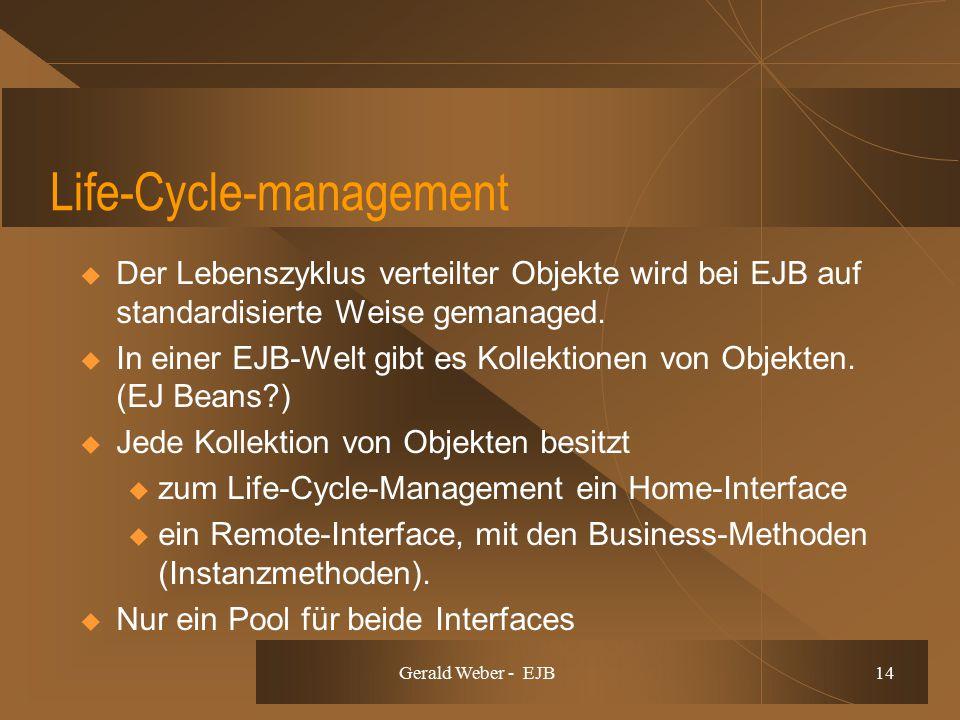 Gerald Weber - EJB 14 Life-Cycle-management  Der Lebenszyklus verteilter Objekte wird bei EJB auf standardisierte Weise gemanaged.  In einer EJB-Wel