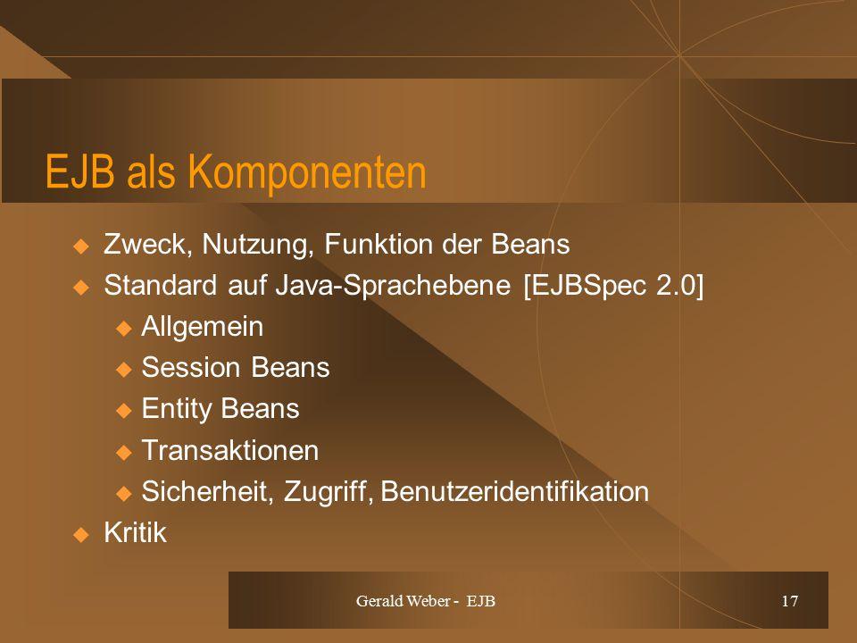 Gerald Weber - EJB 17 EJB als Komponenten  Zweck, Nutzung, Funktion der Beans  Standard auf Java-Sprachebene [EJBSpec 2.0] u Allgemein u Session Beans u Entity Beans u Transaktionen u Sicherheit, Zugriff, Benutzeridentifikation  Kritik