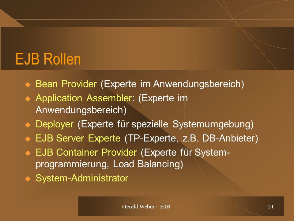 Gerald Weber - EJB 21 EJB Rollen  Bean Provider (Experte im Anwendungsbereich)  Application Assembler: (Experte im Anwendungsbereich)  Deployer (Experte für spezielle Systemumgebung)  EJB Server Experte (TP-Experte, z.B.