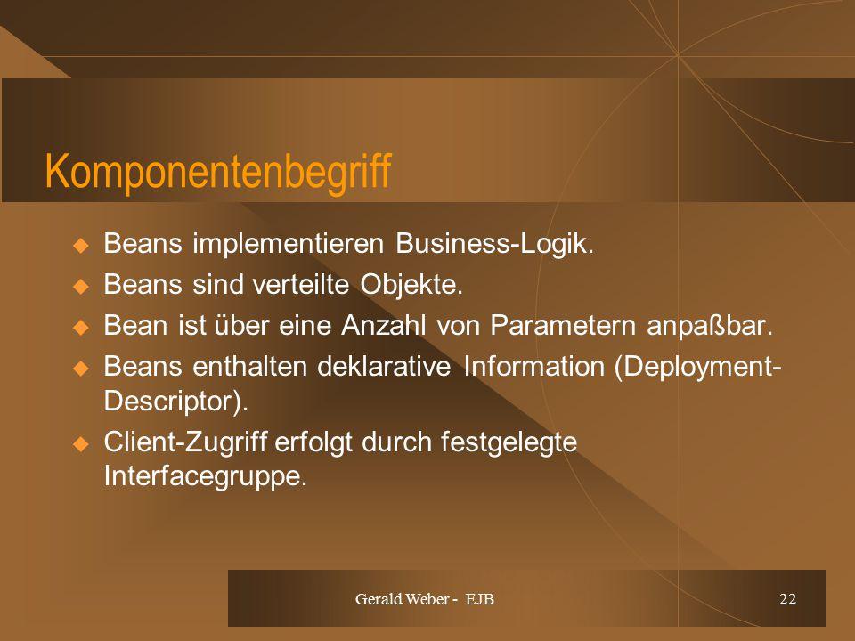 Gerald Weber - EJB 22 Komponentenbegriff  Beans implementieren Business-Logik.  Beans sind verteilte Objekte.  Bean ist über eine Anzahl von Parame