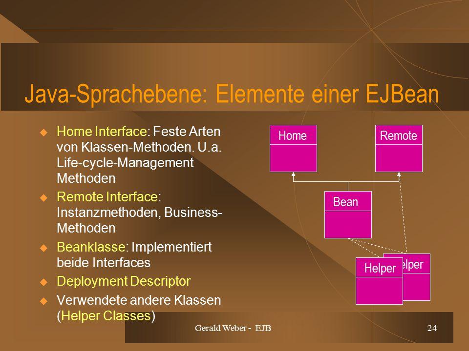 Gerald Weber - EJB 24 Java-Sprachebene: Elemente einer EJBean  Home Interface: Feste Arten von Klassen-Methoden. U.a. Life-cycle-Management Methoden