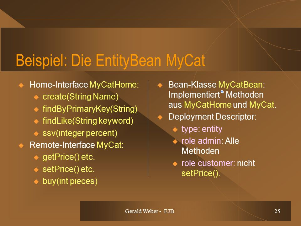 Gerald Weber - EJB 25 Beispiel: Die EntityBean MyCat  Home-Interface MyCatHome: u create(String Name) u findByPrimaryKey(String) u findLike(String keyword) u ssv(integer percent)  Remote-Interface MyCat: u getPrice() etc.