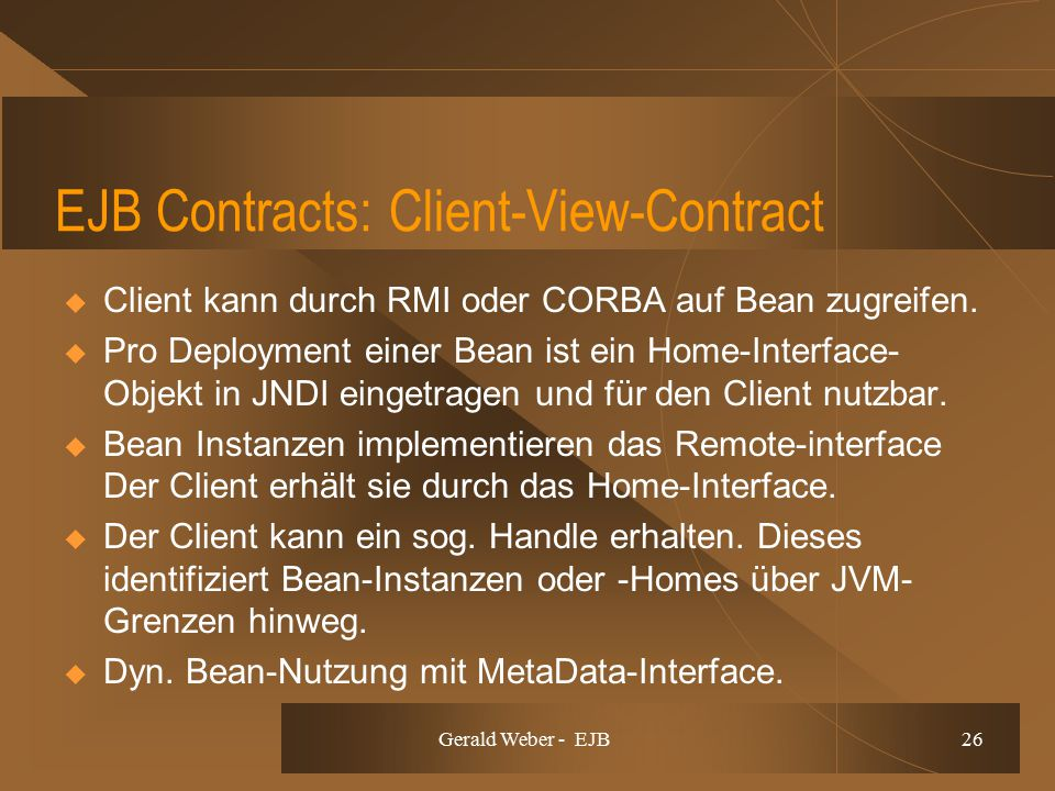 Gerald Weber - EJB 26 EJB Contracts: Client-View-Contract  Client kann durch RMI oder CORBA auf Bean zugreifen.  Pro Deployment einer Bean ist ein H