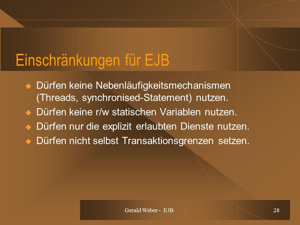 Gerald Weber - EJB 28 Einschränkungen für EJB  Dürfen keine Nebenläufigkeitsmechanismen (Threads, synchronised-Statement) nutzen.  Dürfen keine r/w