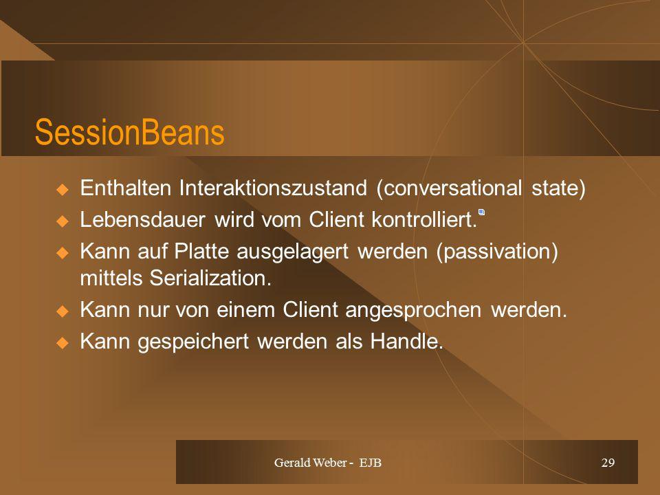 Gerald Weber - EJB 29 SessionBeans  Enthalten Interaktionszustand (conversational state)  Lebensdauer wird vom Client kontrolliert.  Kann auf Platt