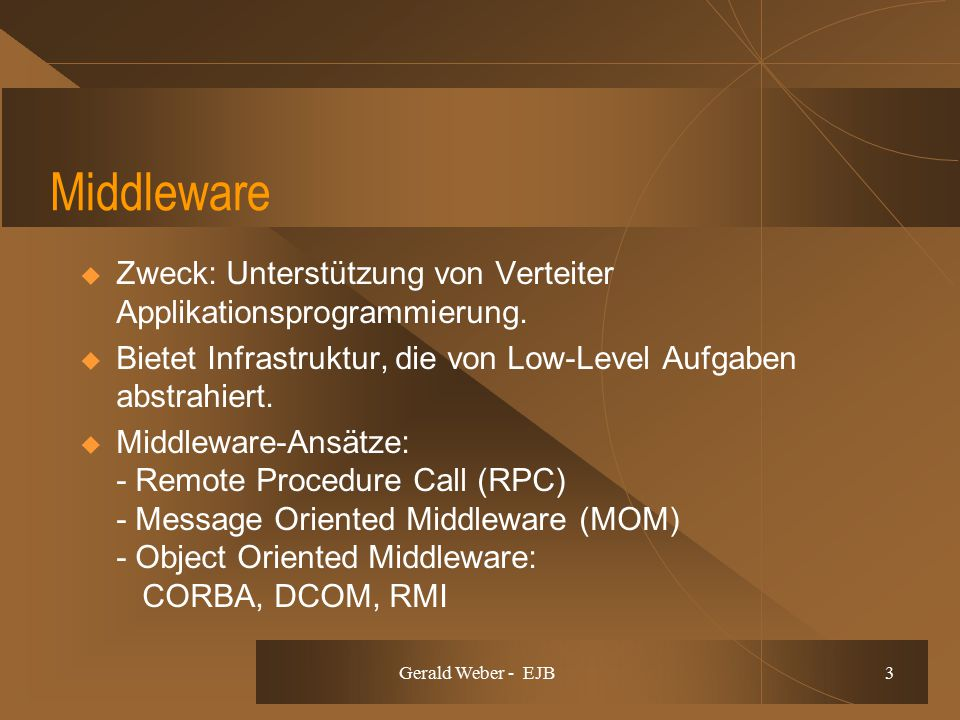 Gerald Weber - EJB 3 Middleware  Zweck: Unterstützung von Verteiter Applikationsprogrammierung.  Bietet Infrastruktur, die von Low-Level Aufgaben ab