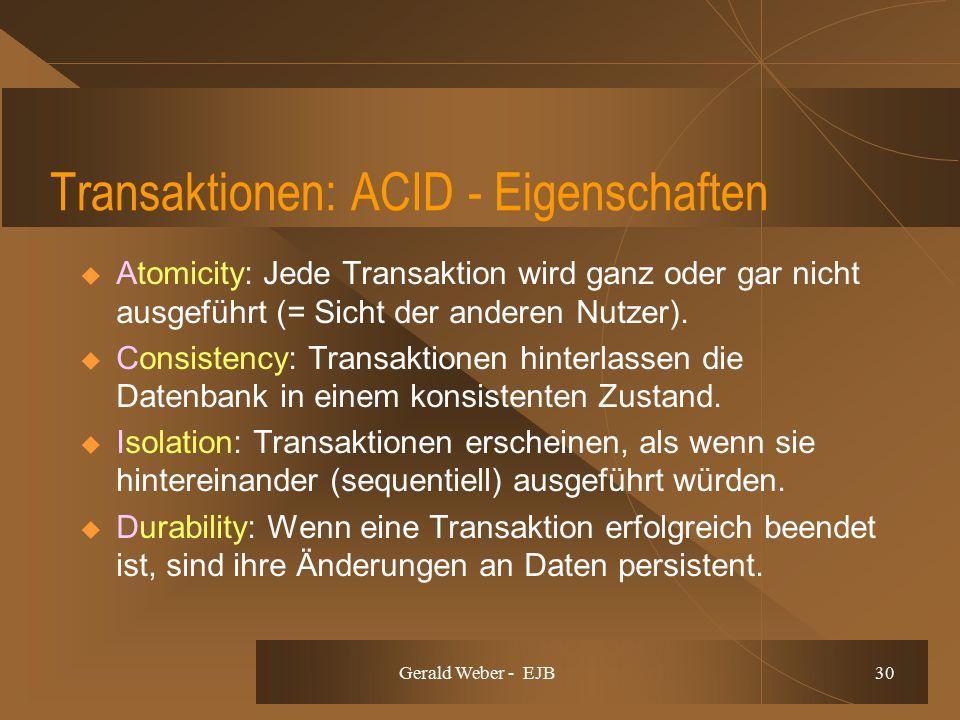 Gerald Weber - EJB 30 Transaktionen: ACID - Eigenschaften  Atomicity: Jede Transaktion wird ganz oder gar nicht ausgeführt (= Sicht der anderen Nutzer).