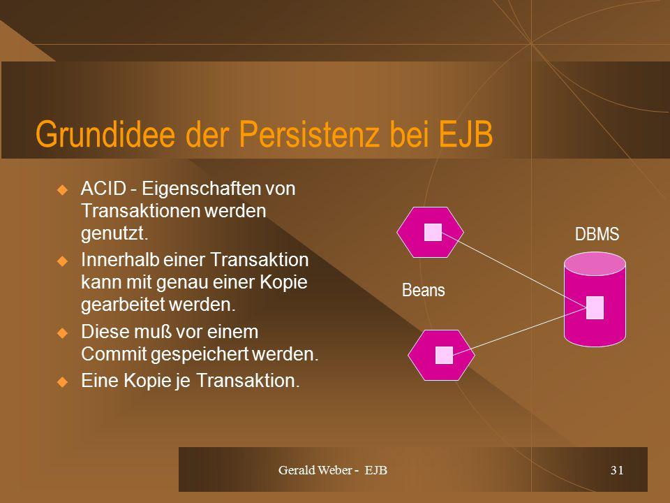 Gerald Weber - EJB 31 Grundidee der Persistenz bei EJB  ACID - Eigenschaften von Transaktionen werden genutzt.  Innerhalb einer Transaktion kann mit