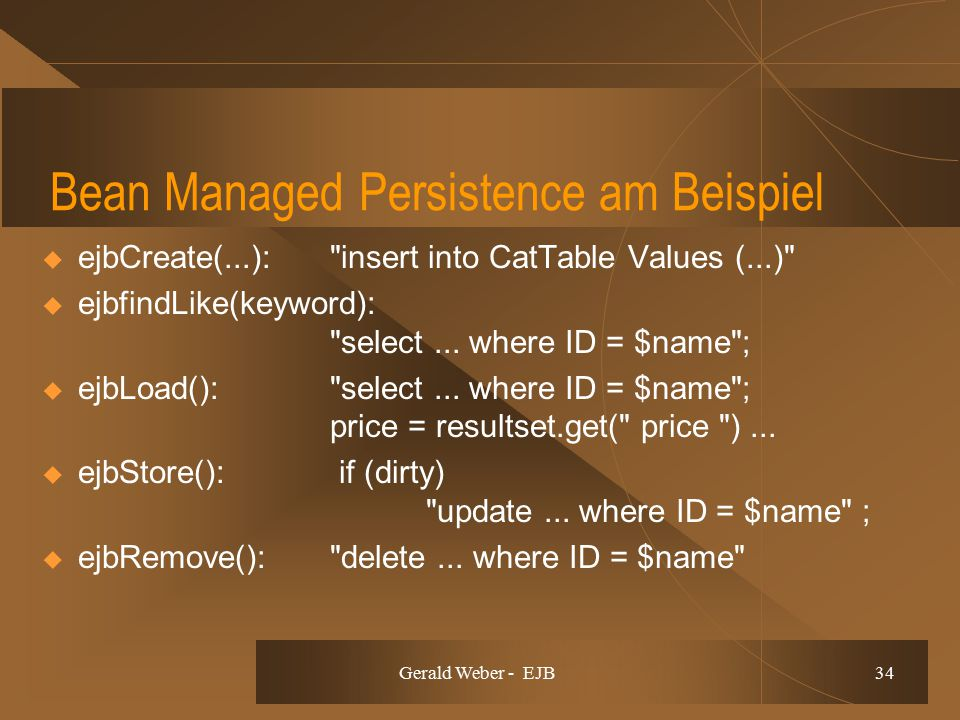 Gerald Weber - EJB 34 Bean Managed Persistence am Beispiel  ejbCreate(...): insert into CatTable Values (...)  ejbfindLike(keyword): select...