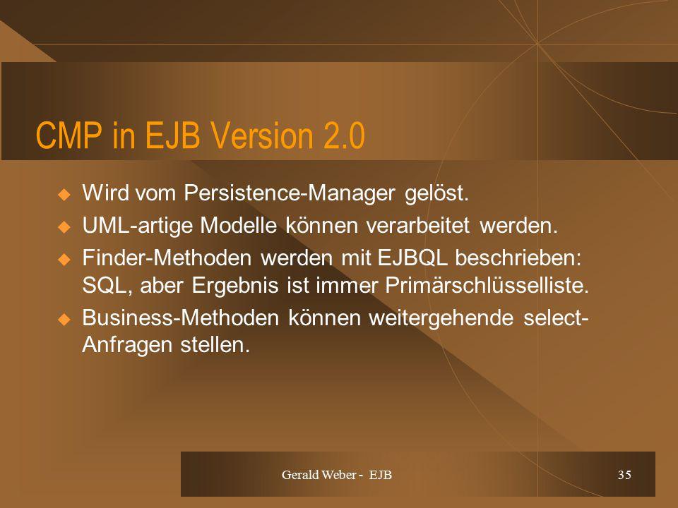 Gerald Weber - EJB 35 CMP in EJB Version 2.0  Wird vom Persistence-Manager gelöst.  UML-artige Modelle können verarbeitet werden.  Finder-Methoden