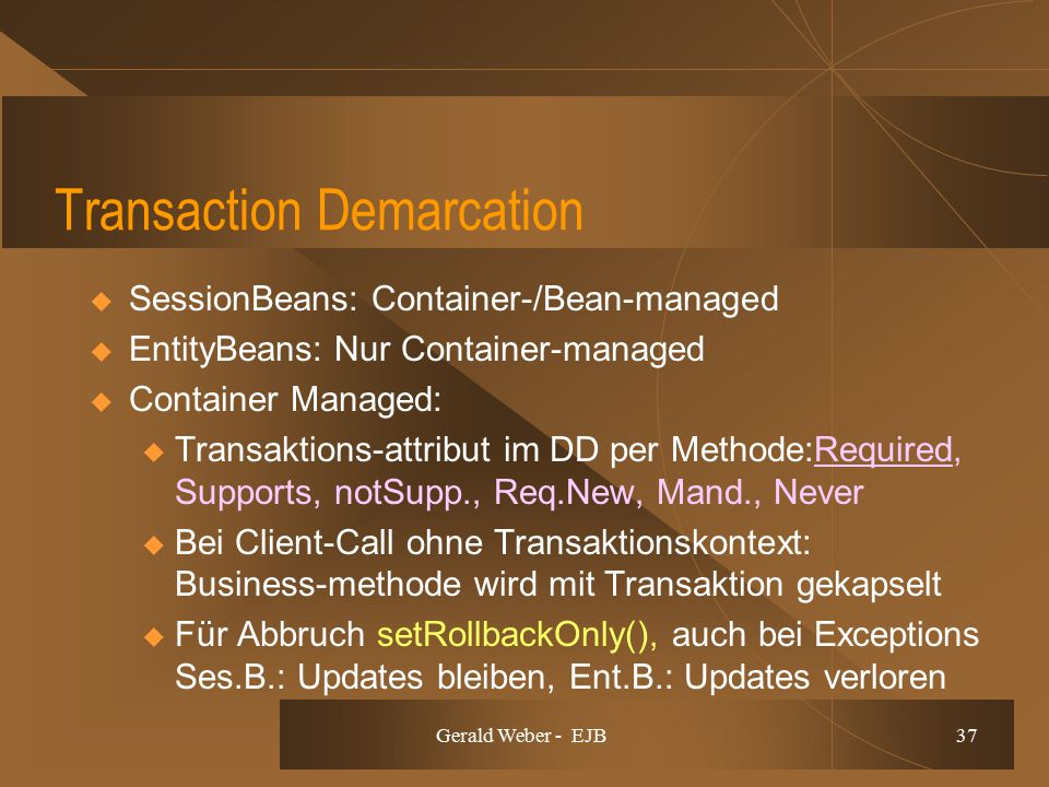 Gerald Weber - EJB 37 Transaction Demarcation  SessionBeans: Container-/Bean-managed  EntityBeans: Nur Container-managed  Container Managed: u Transaktions-attribut im DD per Methode:Required, Supports, notSupp., Req.New, Mand., Never u Bei Client-Call ohne Transaktionskontext: Business-methode wird mit Transaktion gekapselt u Für Abbruch setRollbackOnly(), auch bei Exceptions Ses.B.: Updates bleiben, Ent.B.: Updates verloren