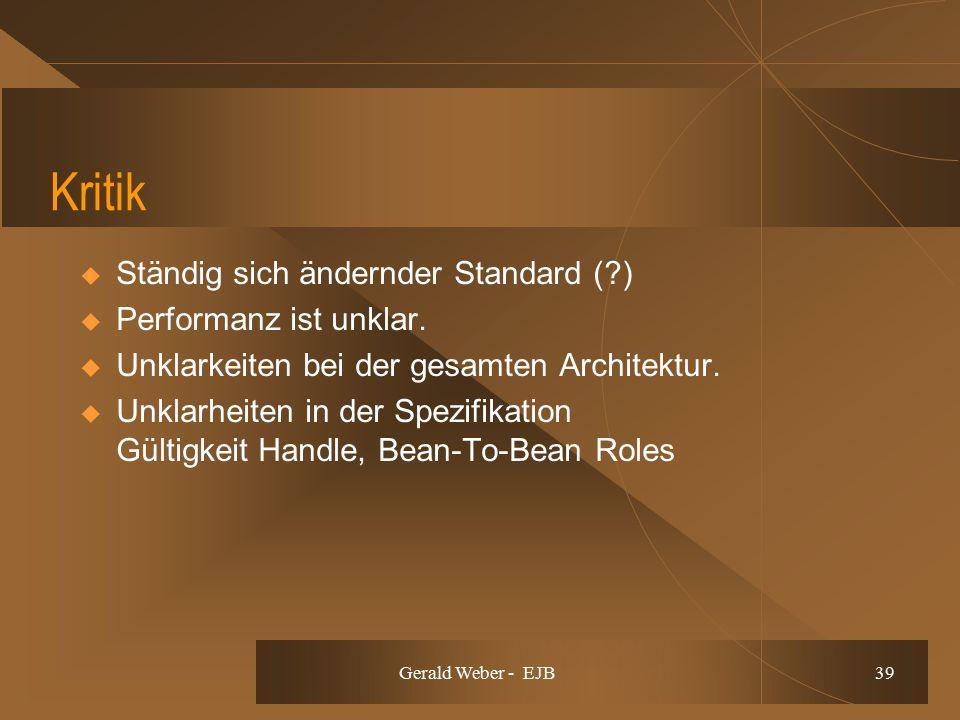 Gerald Weber - EJB 39 Kritik  Ständig sich ändernder Standard (?)  Performanz ist unklar.  Unklarkeiten bei der gesamten Architektur.  Unklarheite