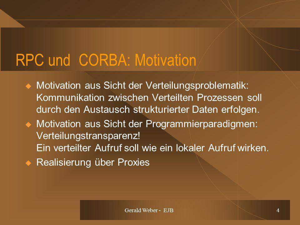 Gerald Weber - EJB 4 RPC und CORBA: Motivation  Motivation aus Sicht der Verteilungsproblematik: Kommunikation zwischen Verteilten Prozessen soll durch den Austausch strukturierter Daten erfolgen.