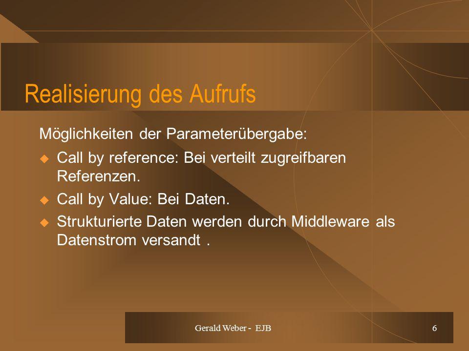Gerald Weber - EJB 6 Realisierung des Aufrufs Möglichkeiten der Parameterübergabe:  Call by reference: Bei verteilt zugreifbaren Referenzen.  Call b
