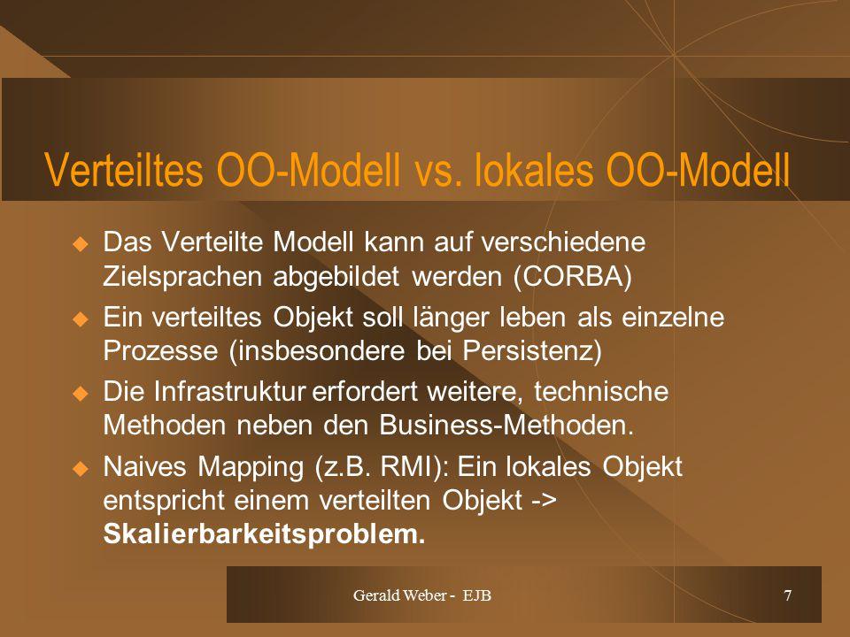 Gerald Weber - EJB 7 Verteiltes OO-Modell vs. lokales OO-Modell  Das Verteilte Modell kann auf verschiedene Zielsprachen abgebildet werden (CORBA) 