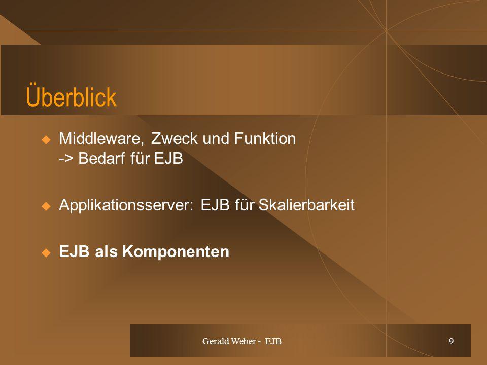Gerald Weber - EJB 9 Überblick  Middleware, Zweck und Funktion -> Bedarf für EJB  Applikationsserver: EJB für Skalierbarkeit  EJB als Komponenten