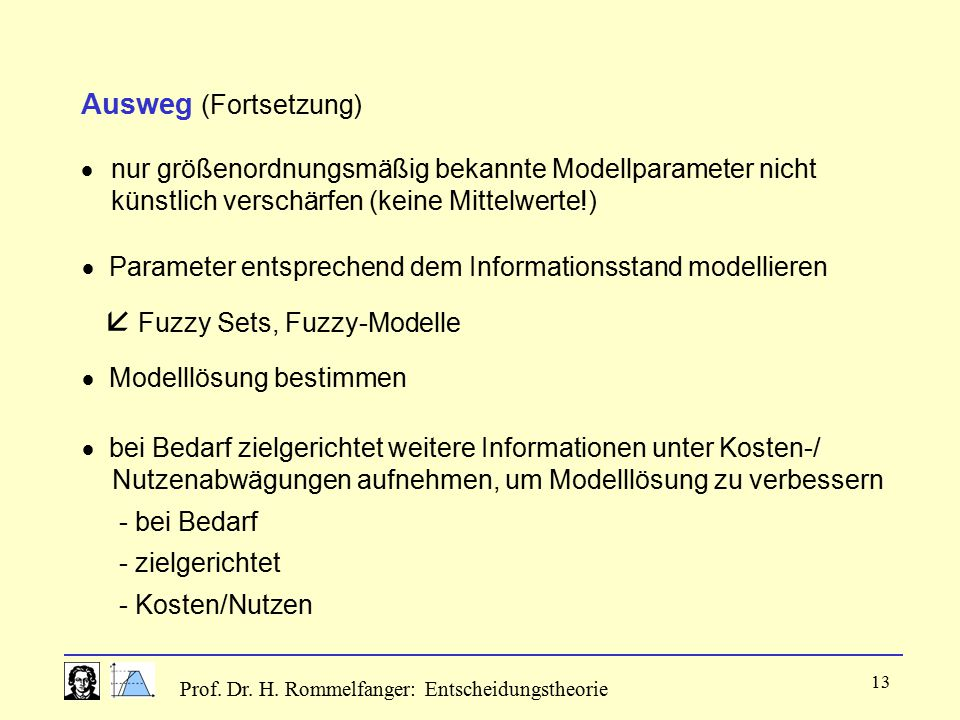 Prof. Dr. H. Rommelfanger: Entscheidungstheorie 13 Ausweg (Fortsetzung)  nur größenordnungsmäßig bekannte Modellparameter nicht künstlich verschärfen