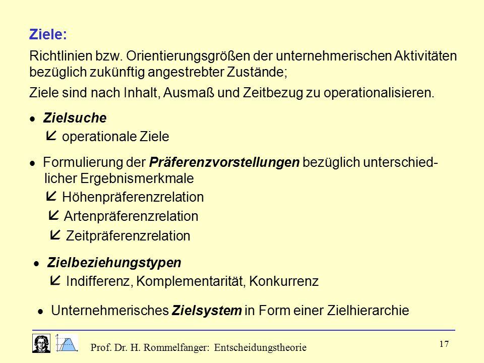 Prof. Dr. H. Rommelfanger: Entscheidungstheorie 17 Ziele: Richtlinien bzw. Orientierungsgrößen der unternehmerischen Aktivitäten bezüglich zukünftig a