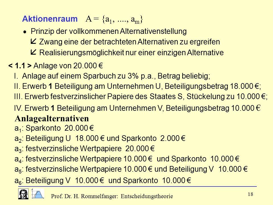 Prof. Dr. H. Rommelfanger: Entscheidungstheorie 18 Aktionenraum A = {a 1,...., a m }  Prinzip der vollkommenen Alternativenstellung  Zwang eine der