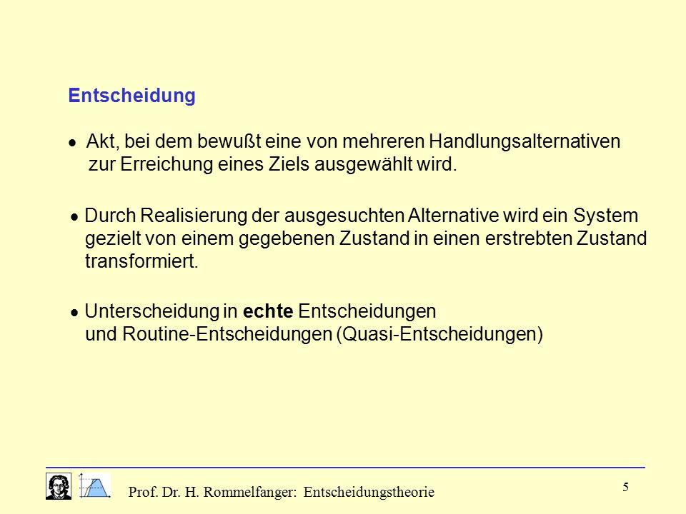 Prof. Dr. H. Rommelfanger: Entscheidungstheorie 5 Entscheidung  Akt, bei dem bewußt eine von mehreren Handlungsalternativen zur Erreichung eines Ziel