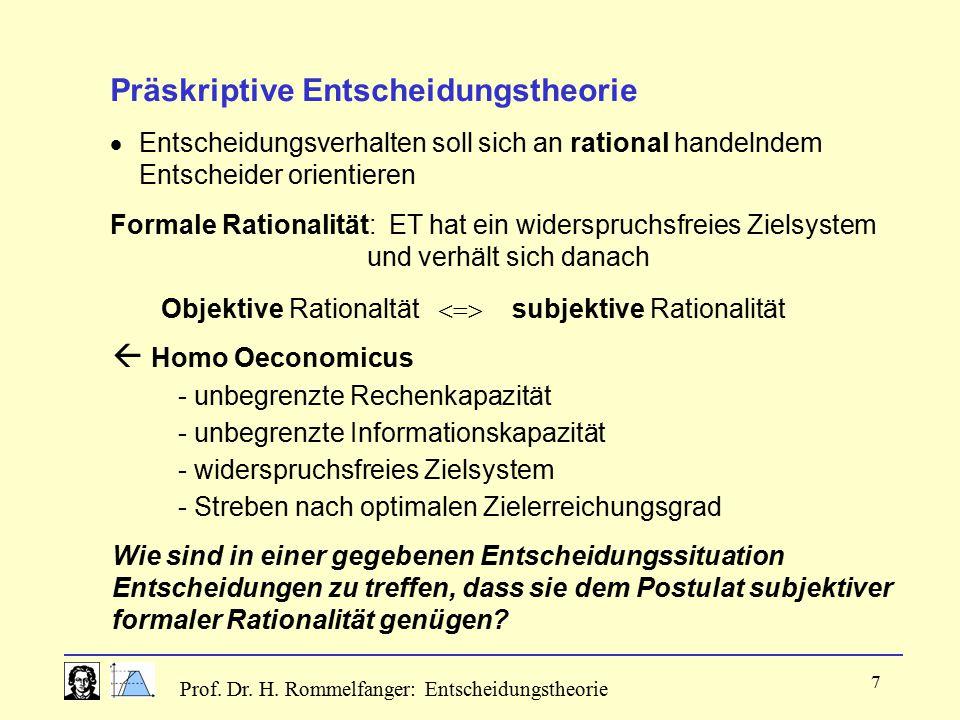 Prof. Dr. H. Rommelfanger: Entscheidungstheorie 7 Präskriptive Entscheidungstheorie  Entscheidungsverhalten soll sich an rational handelndem Entschei
