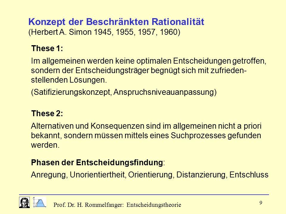 Prof. Dr. H. Rommelfanger: Entscheidungstheorie 9 Konzept der Beschränkten Rationalität (Herbert A. Simon 1945, 1955, 1957, 1960) These 1: Im allgemei