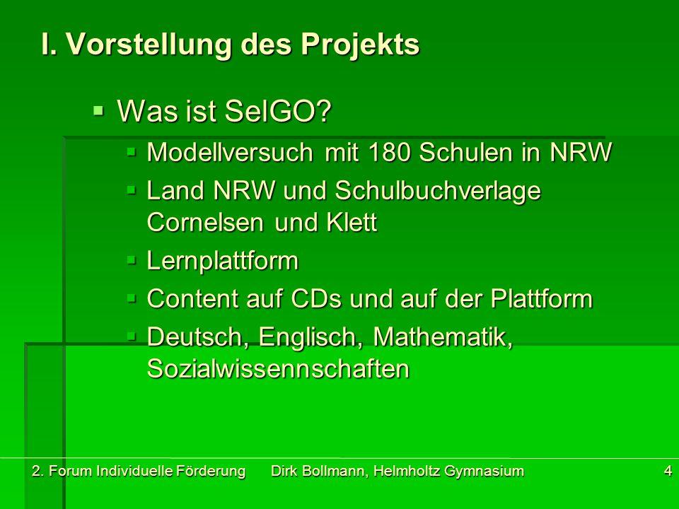 2. Forum Individuelle Förderung Dirk Bollmann, Helmholtz Gymnasium4 I. Vorstellung des Projekts  Was ist SelGO?  Modellversuch mit 180 Schulen in NR