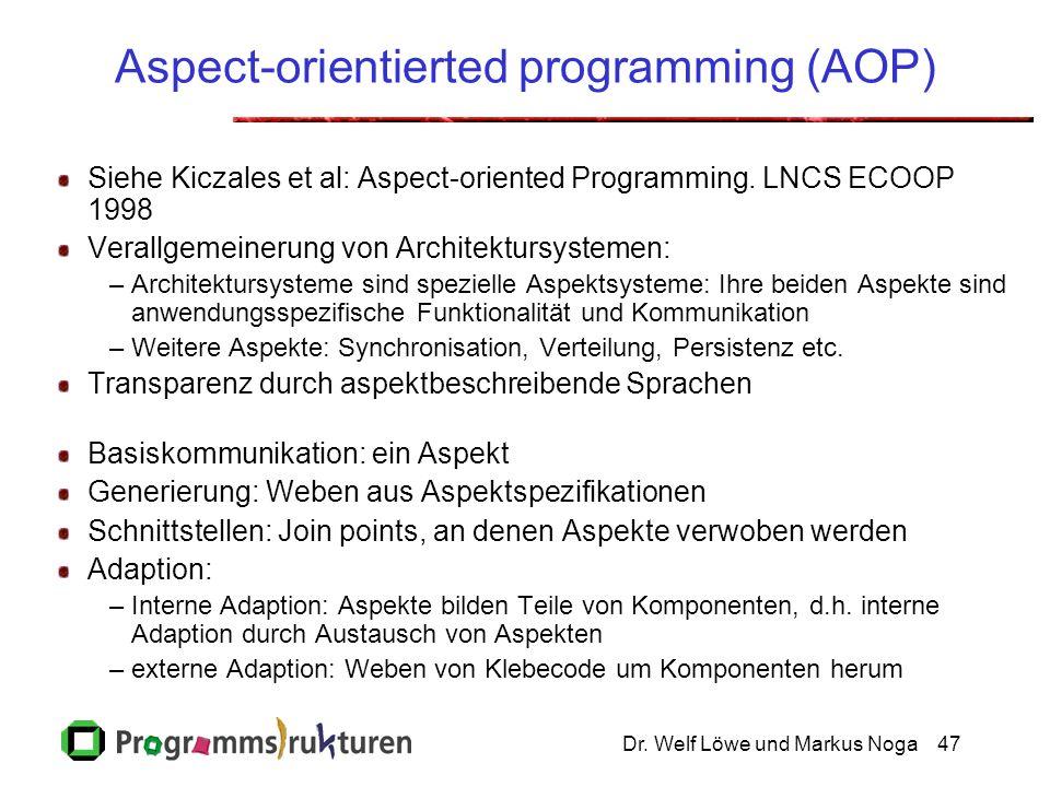 Dr. Welf Löwe und Markus Noga47 Aspect-orientierted programming (AOP) Siehe Kiczales et al: Aspect-oriented Programming. LNCS ECOOP 1998 Verallgemeine
