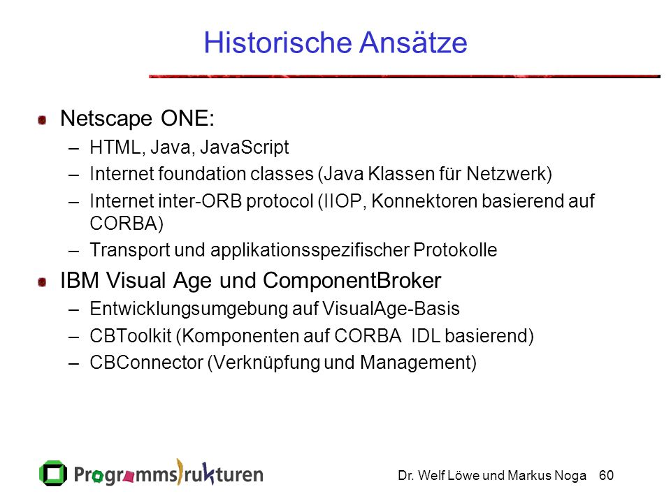 Dr. Welf Löwe und Markus Noga60 Historische Ansätze Netscape ONE: –HTML, Java, JavaScript –Internet foundation classes (Java Klassen für Netzwerk) –In