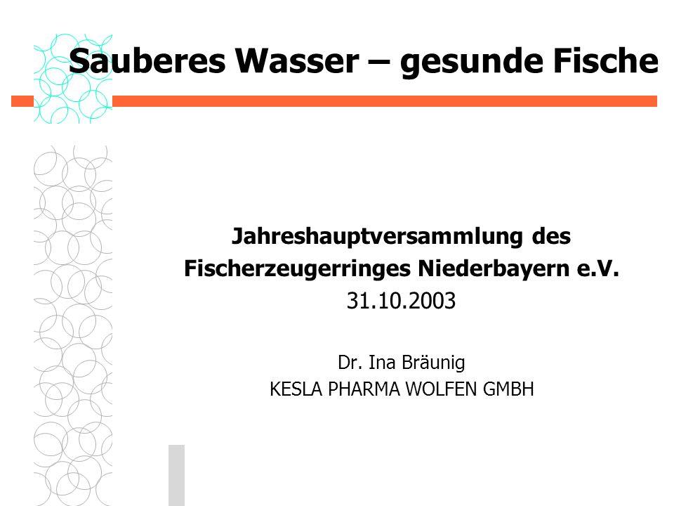 Sauberes Wasser – gesunde Fische Jahreshauptversammlung des Fischerzeugerringes Niederbayern e.V. 31.10.2003 Dr. Ina Bräunig KESLA PHARMA WOLFEN GMBH