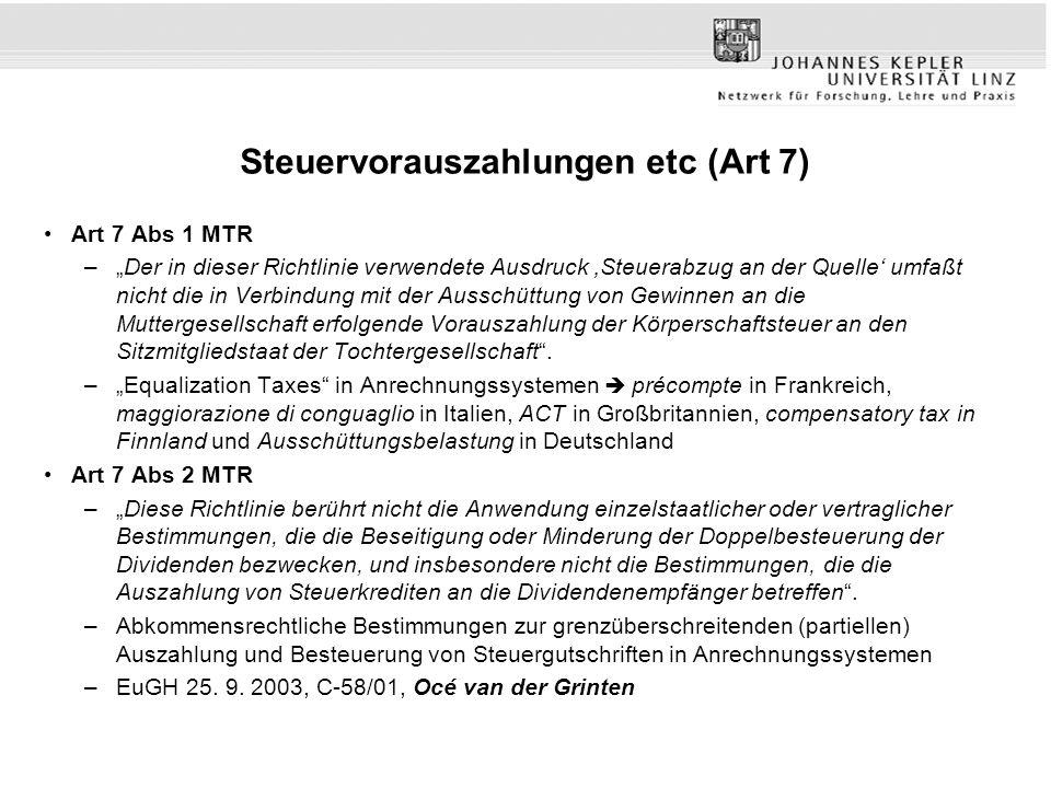 """Steuervorauszahlungen etc (Art 7) Art 7 Abs 1 MTR –""""Der in dieser Richtlinie verwendete Ausdruck 'Steuerabzug an der Quelle' umfaßt nicht die in Verbindung mit der Ausschüttung von Gewinnen an die Muttergesellschaft erfolgende Vorauszahlung der Körperschaftsteuer an den Sitzmitgliedstaat der Tochtergesellschaft ."""