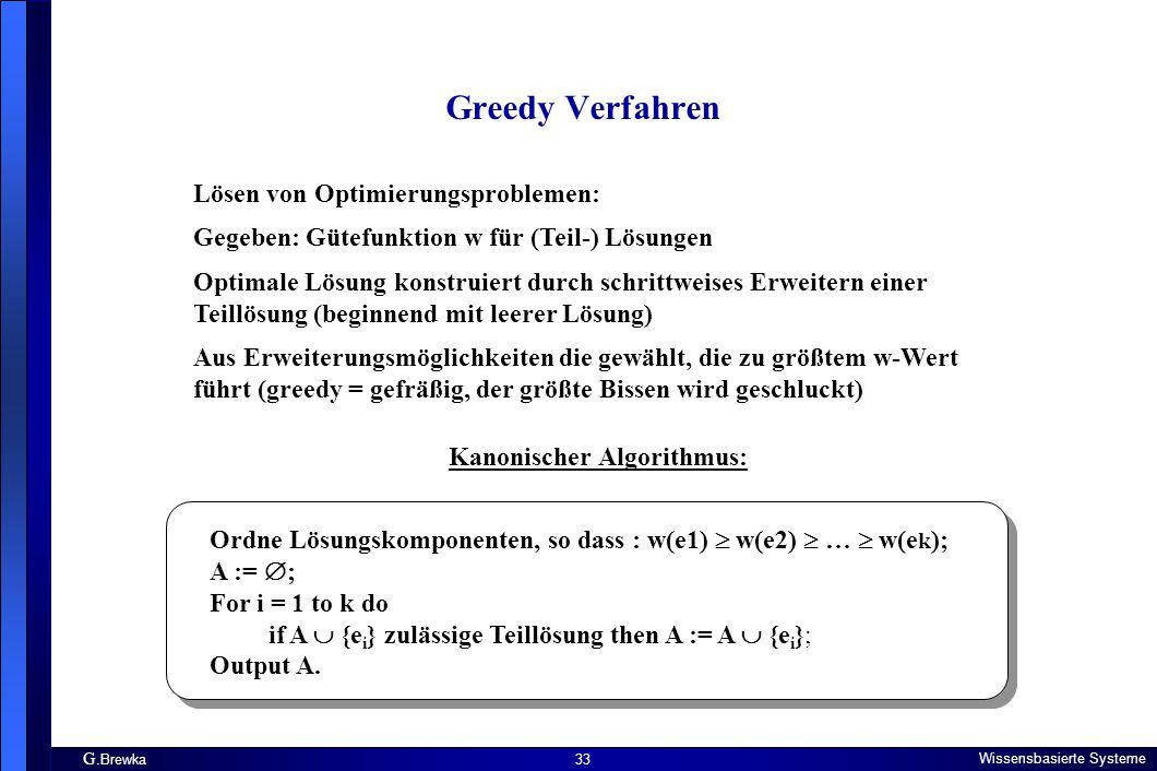 G. Brewka Wissensbasierte Systeme 33 Greedy Verfahren Lösen von Optimierungsproblemen: Gegeben: Gütefunktion w für (Teil-) Lösungen Optimale Lösung ko