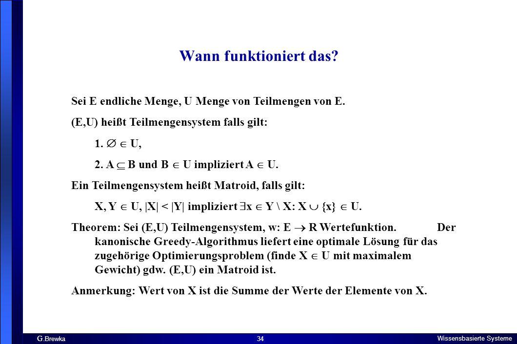 G. Brewka Wissensbasierte Systeme 34 Wann funktioniert das? Sei E endliche Menge, U Menge von Teilmengen von E. (E,U) heißt Teilmengensystem falls gil