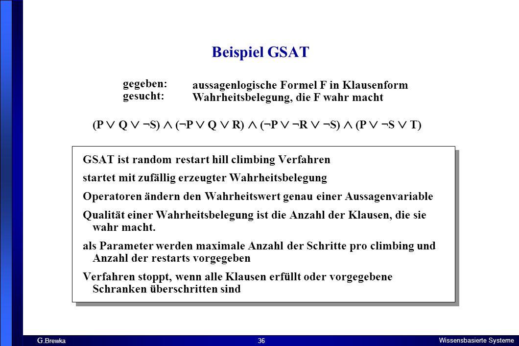 G. Brewka Wissensbasierte Systeme 36 Beispiel GSAT gegeben: gesucht: aussagenlogische Formel F in Klausenform Wahrheitsbelegung, die F wahr macht (P 