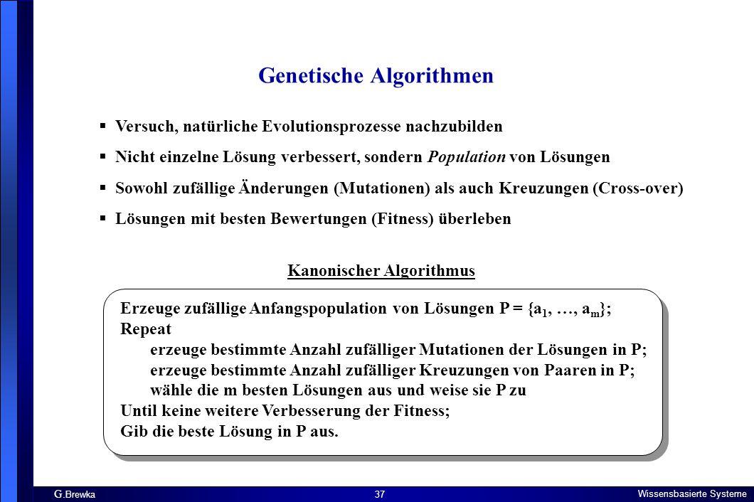 G. Brewka Wissensbasierte Systeme 37 Genetische Algorithmen  Versuch, natürliche Evolutionsprozesse nachzubilden  Nicht einzelne Lösung verbessert,
