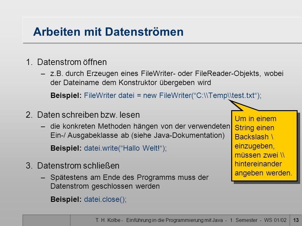 T. H. Kolbe - Einführung in die Programmierung mit Java - 1. Semester - WS 01/0213 Arbeiten mit Datenströmen 1.Datenstrom öffnen –z.B. durch Erzeugen