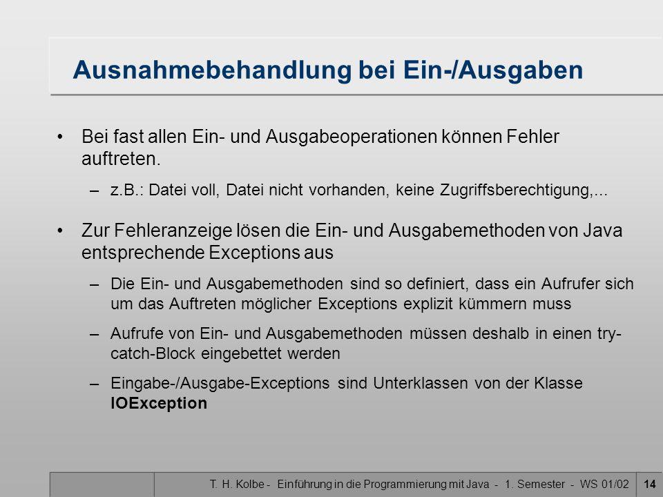 T. H. Kolbe - Einführung in die Programmierung mit Java - 1. Semester - WS 01/0214 Ausnahmebehandlung bei Ein-/Ausgaben Bei fast allen Ein- und Ausgab