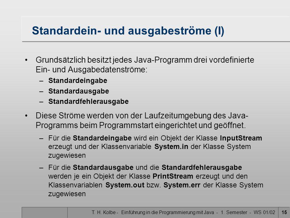 T. H. Kolbe - Einführung in die Programmierung mit Java - 1. Semester - WS 01/0215 Standardein- und ausgabeströme (I) Grundsätzlich besitzt jedes Java