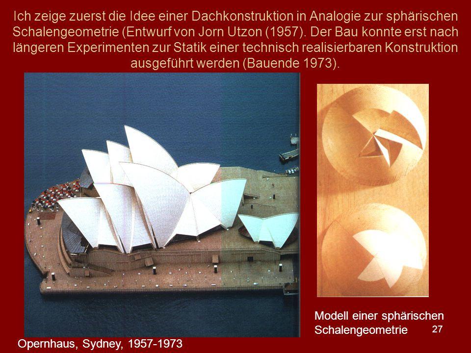27 Ich zeige zuerst die Idee einer Dachkonstruktion in Analogie zur sphärischen Schalengeometrie (Entwurf von Jorn Utzon (1957). Der Bau konnte erst n
